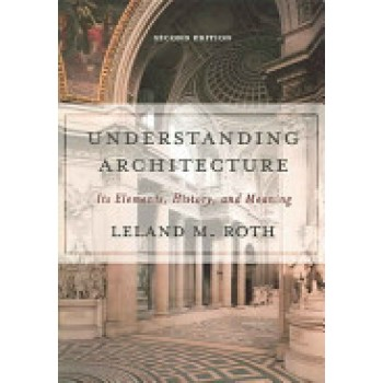 Understanding Architecture: Its Elements, History, and Meaning by Leland M. Roth