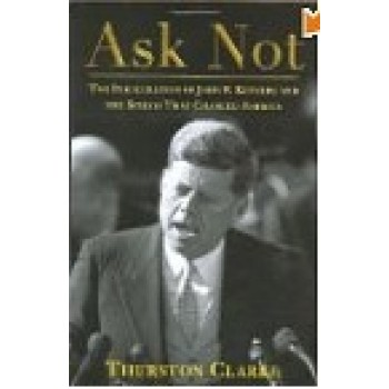 Ask Not: The Inauguration of John F. Kennedy and the Speech That Changed America by Thurston Clark