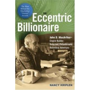 The Eccentric Billionaire: John D. MacArthur--Empire Builder, Reluctant Philanthropist, Relentless Adversary by Nancy Kriplen