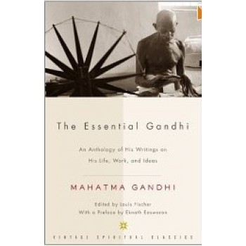 The Essential Gandhii: An Anthology of His Writings on His Life, Work, and Ideas by Mahatma Gandhi, Louis Fischer, M.K. Gandhi, Gandhi