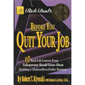 Before You Quit Your Job: 10 Real Life Lessons Every Entrepeneur Should Know About Building A Multimillion Dollar Business by Robert Kiyosaki, Sharon L. Lechter