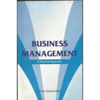 Business Management: A Practical Approach by Fela Odueyungbo