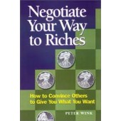 Negotiate Your Way to Riches: How to Convince Others to Give You What You Want by Peter Wink