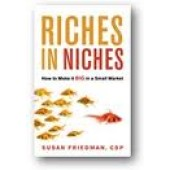 Riches in Niches: How to Make It Big in a Small Market by Susan A. Friedmann