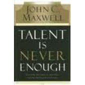 Talent Is Never Enough: Discover the Choices That Will Take You Beyond Your Talent by John C. Maxwell