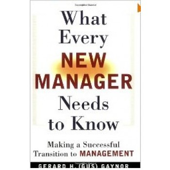 What Every New Manager Needs to Know: Making a Successful Transition to Management by Gerard H. Gaynor