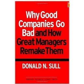 Why Good Companies Go Bad and How Great Managers Remake them by Donald N. Sull