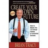 Create Your Own Future: How to Master the 12 Critical Factors of Unlimited Success by Brian Tracy