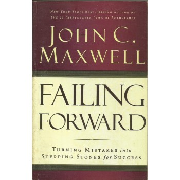 Failing Forward: Turning Mistakes Into Steping Stones For Success by John C. Maxwell