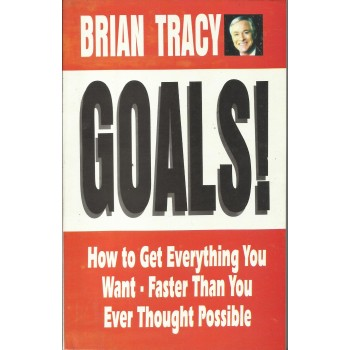 Goals! How To get Everything You Want, Faster Than Ever Thought Possible by Brian Tracy