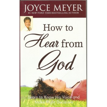 How To Hear From GOD: Learn To Know His Voice And Make Right Decisions by Joyce Meyer