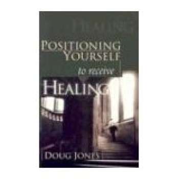 Positioning Yourself to Receive Healing  by Doug Jones