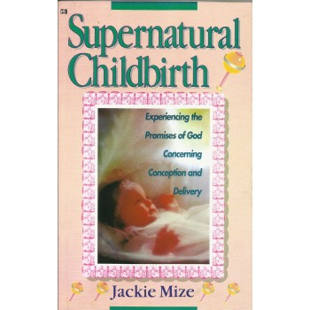 Supernatural Childbirth: Experience The Promises of God Concerning Conception and delivery by Jackie Mize