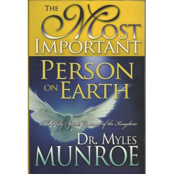 The Most Important Person On Earth: Holy Spirit,Governor of The Kingdom by Myles Munroe