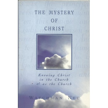 The Mystery of Christ: Knowing Christ In The Church and asThe Church by Watchman Nee