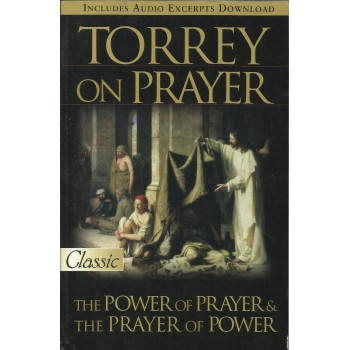 Torrey On Prayer: The Power of Prayer and The Prayer of Power by Torrey