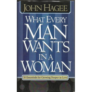 What Every Man want In a Woman  by John Hagee