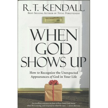 When God Shows Up: How To Recognize The Unexpected Appearances Of God In Your Life by R.T. Kendall