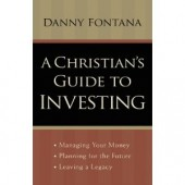 A Christian's Guide to Investing: Managing Your Money, Planning for the Future and Leaving a Legacy by Danny Fontana