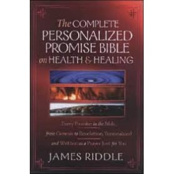 The Complete Personalized Promises Bible on Health & Healing: Every Promise in the Bible, from Genesis to Revelation, Personalized and Written As a Prayer Just for You by James Riddle