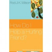 How Do I Help a Hurting Friend? by Rod J. K. Wilson