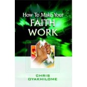 How to Make Your Faith Work by Chris Oyakhilome