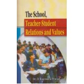 The School Teacher Student Relations and Values by D Rajendra Prasad