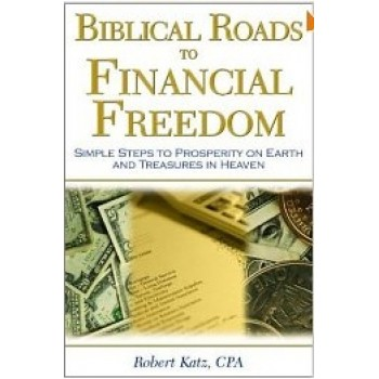 Biblical Roads to Financial Freedom: Simple Steps to Prosperity on Earth and Treasures in Heaven by Robert W. Katz