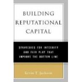 Building Reputational Capital: Strategies for Integrity and Fair Play that Improve the Bottom Line by Kevin T. Jackson