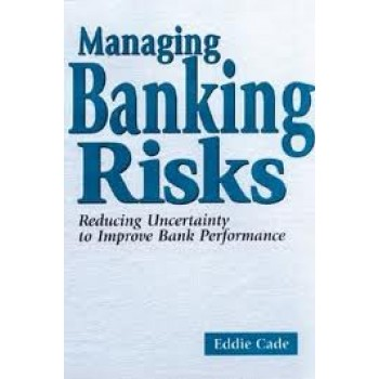 Managing Banking Risks: Reducing Uncertainty to Improve Bank Performance by Eddie Cade