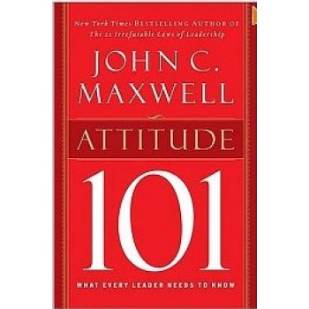 Attitude 101: What Every Leader Needs to Know (101 Series) by Jihn Maxwell
