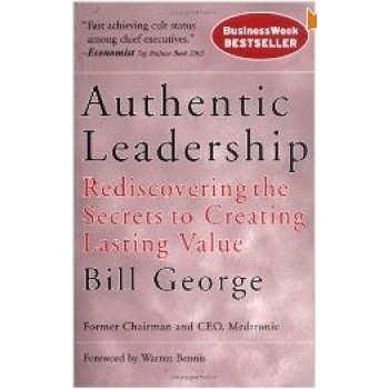 Authentic Leadership: Rediscovering the Secrets to Creating Lasting Value (J-B Warren Bennis Series) by  Bill George