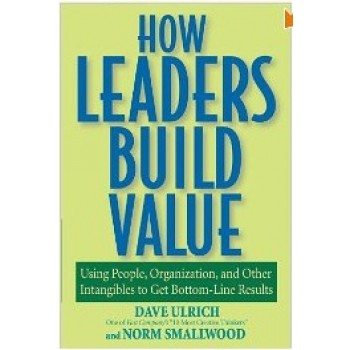 How Leaders Build Value: Using People, Organization, and Other Intangibles to Get Bottom-Line Results by Dave Ulrich, Norman Smallwood