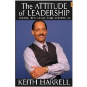 The Attitude of Leadership: Taking the Lead and Keeping It by Keith Harrell
