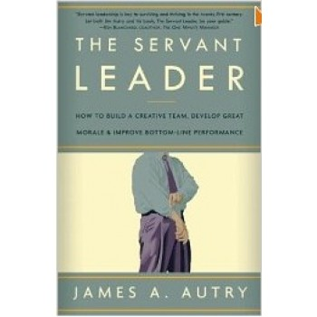 The Servant Leader: How to Build a Creative Team, Develop Great Morale, and Improve Bottom-Line Performance by James A. Autry