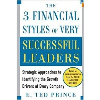 The Three Financial Styles of Very Successful Leaders: Strategic Approaches to Identifying the Growth Drivers of Every Company by E. Ted Prince