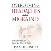 Overcoming Headaches and Migraines: Clinically Proven Cure for Chronic Pain by Lisa Morrone