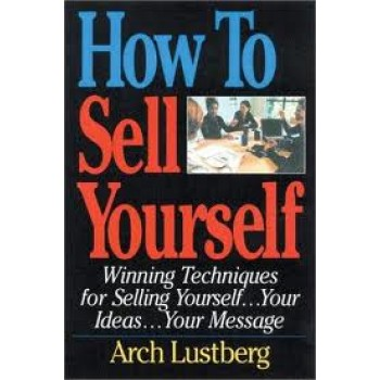 How to Sell Yourself: Winning Techniques for Selling Yourself, Your Ideas...Your Message by Arch Lustberg