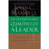 The 21 Indispensable Qualities of a Leader: Becoming the Person Others Will Want to Follow by John C. Maxwell