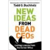 New Ideas from Dead CEOs: Lasting Lessons from the Corner Office by Todd G. Buchholz