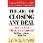 The Art of Closing Any Deal: How to Be a Master Closer in Everything You Do by James W. Pickens