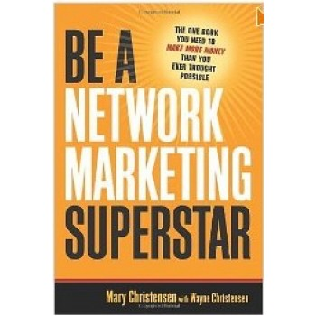 Be A Network Marketing Superstar: The One Book You Need to Make More Money Than You Ever Thought Possible by Mary Christersen