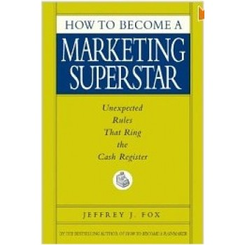 How to Become a Marketing Superstar: Unexpected Rules That Ring the Cash Register by Jeffrey J. Fox