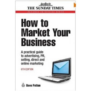 How to Market Your Business: A Practical Guide to Advertising, PR, Selling and Direct and Online Marketing (Business Enterprise) by Dave Patten