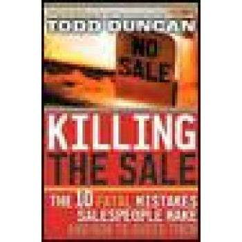 Killing the Sale : The 10 Fatal Mistakes Salespeople Make & How To Avoid Them by Todd Duncan