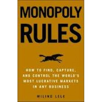 Monopoly Rules: How to Find, Capture, and Control the Most Lucrative Markets in Any Business by Milind M. Lele