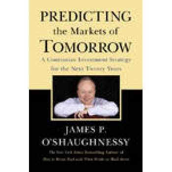 Predicting the Markets of Tomorrow: A Contrarian Investment Strategy for the Next Twenty Years by James P. O'Shaughnessy