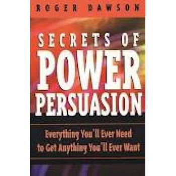 Secrets of Power Persuasion: Everything You'll Ever Need to Get Anything You'll Ever Want by Roger Dawson