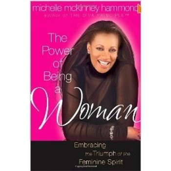 The Power of Being A Woman: Embracing the Triumph of the Feminine Spirit  by Michelle McKinney Hammond