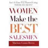 Women Make the Best Salesmen: Isn't it Time You Started Using their Secrets? by Marion Luna Brem